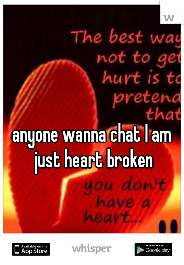 anyone wanna chat I am just heart broken