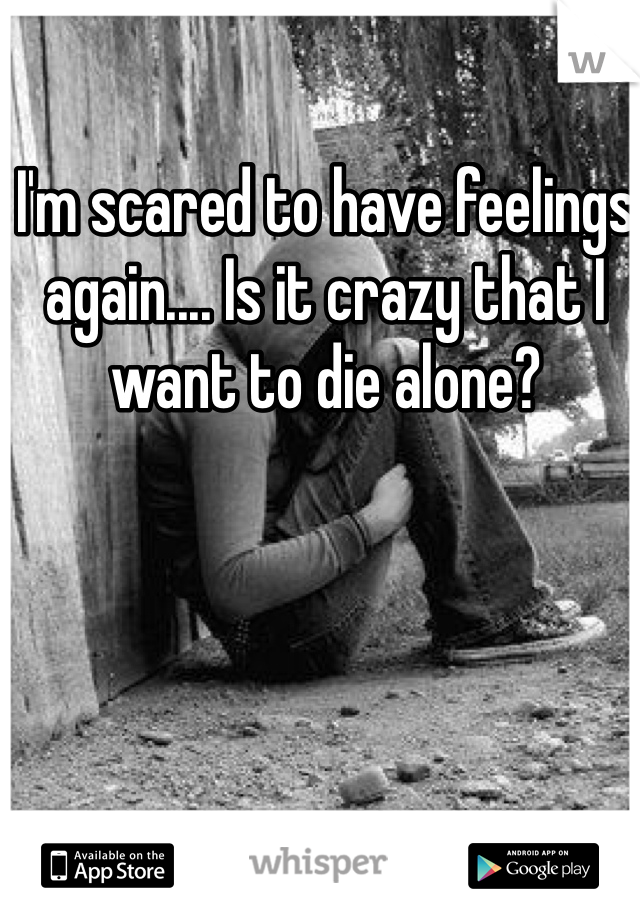 I'm scared to have feelings again.... Is it crazy that I want to die alone?