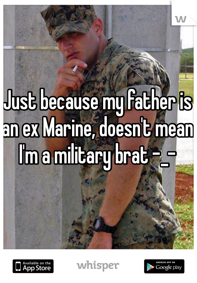 Just because my father is an ex Marine, doesn't mean I'm a military brat -_-