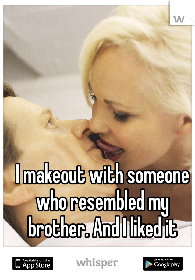I makeout with someone who resembled my brother. And I liked it