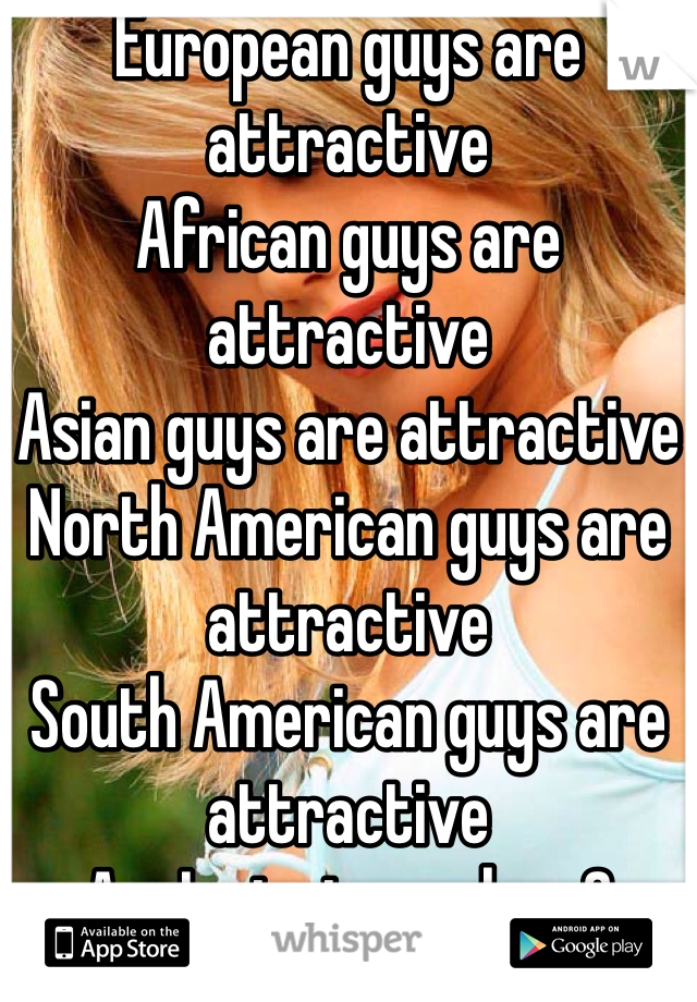 European guys are attractive African guys are attractive  Asian guys are attractive North American guys are attractive South American guys are attractive Am I missing a place?