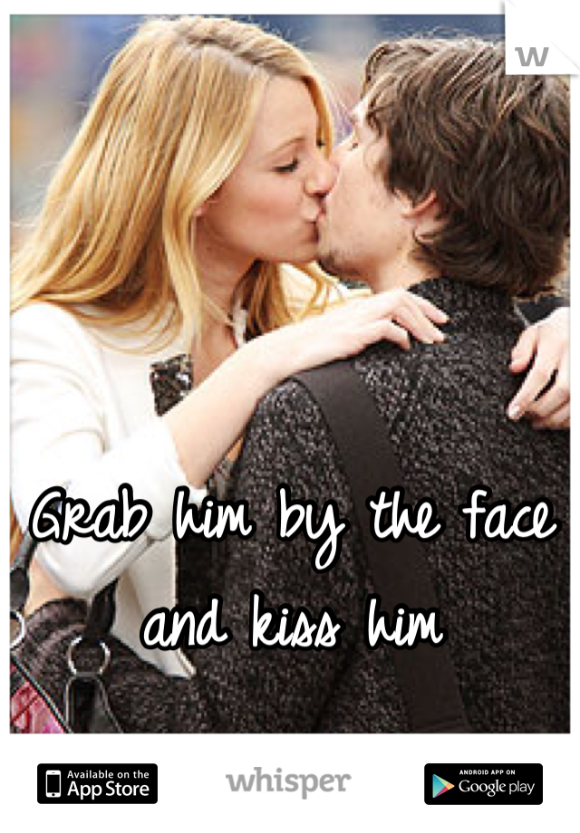 Grab him by the face and kiss him