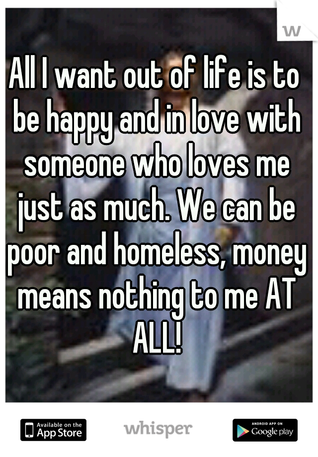 All I want out of life is to be happy and in love with someone who loves me just as much. We can be poor and homeless, money means nothing to me AT ALL!