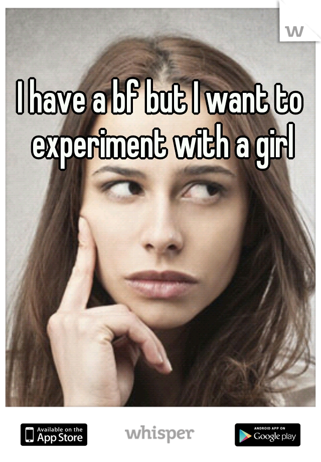 I have a bf but I want to experiment with a girl