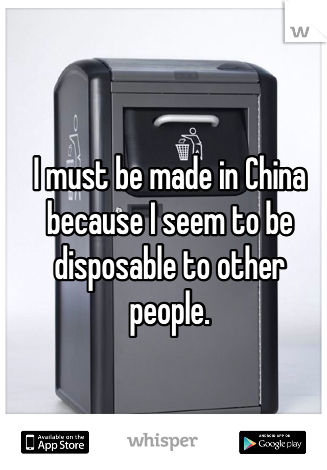 I must be made in China because I seem to be disposable to other people.