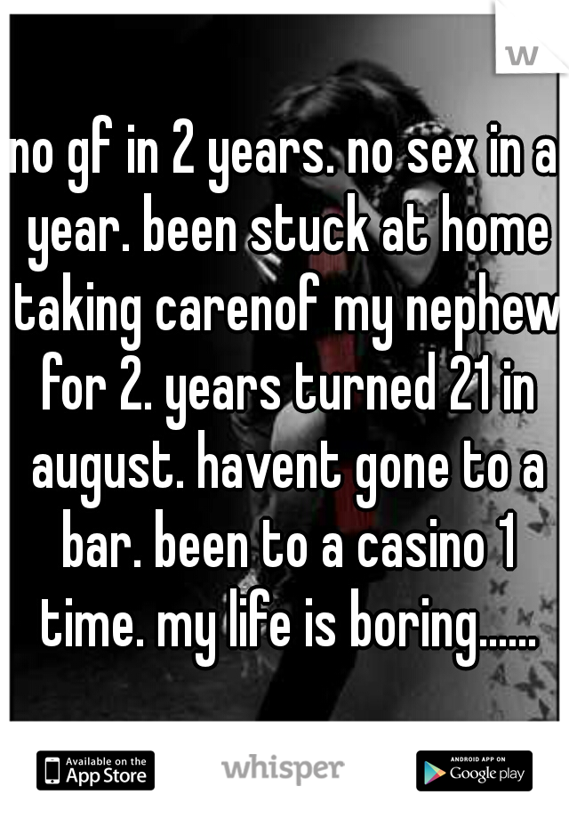no gf in 2 years. no sex in a year. been stuck at home taking carenof my nephew for 2. years turned 21 in august. havent gone to a bar. been to a casino 1 time. my life is boring......