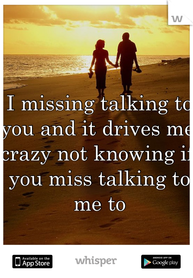 I missing talking to you and it drives me crazy not knowing if you miss talking to me to