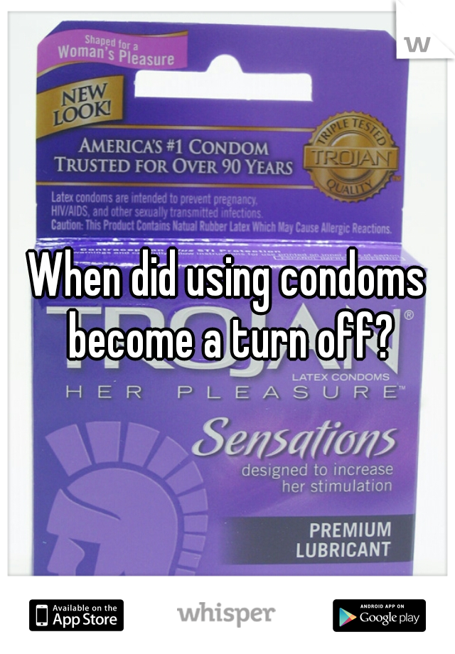 When did using condoms become a turn off?