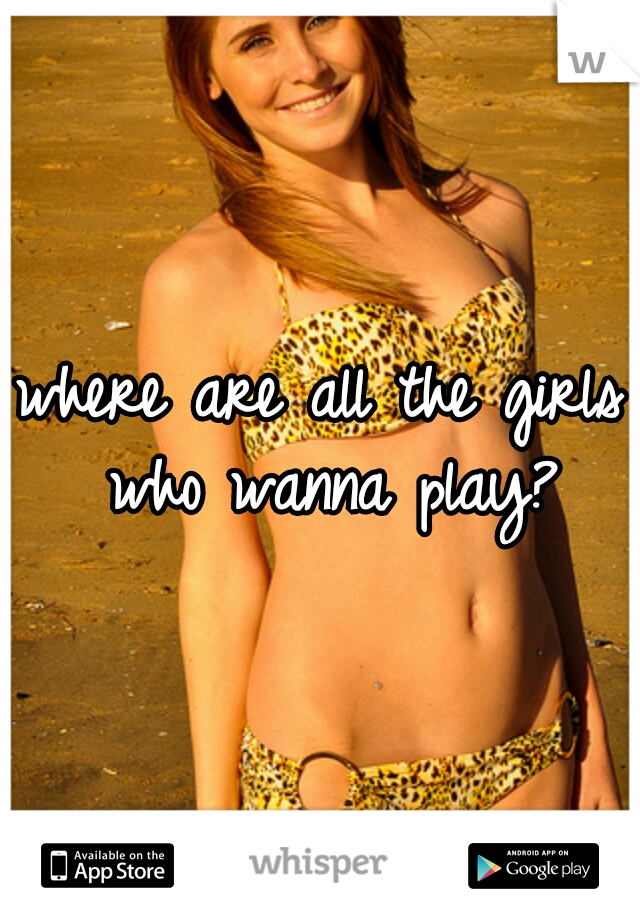 where are all the girls who wanna play?