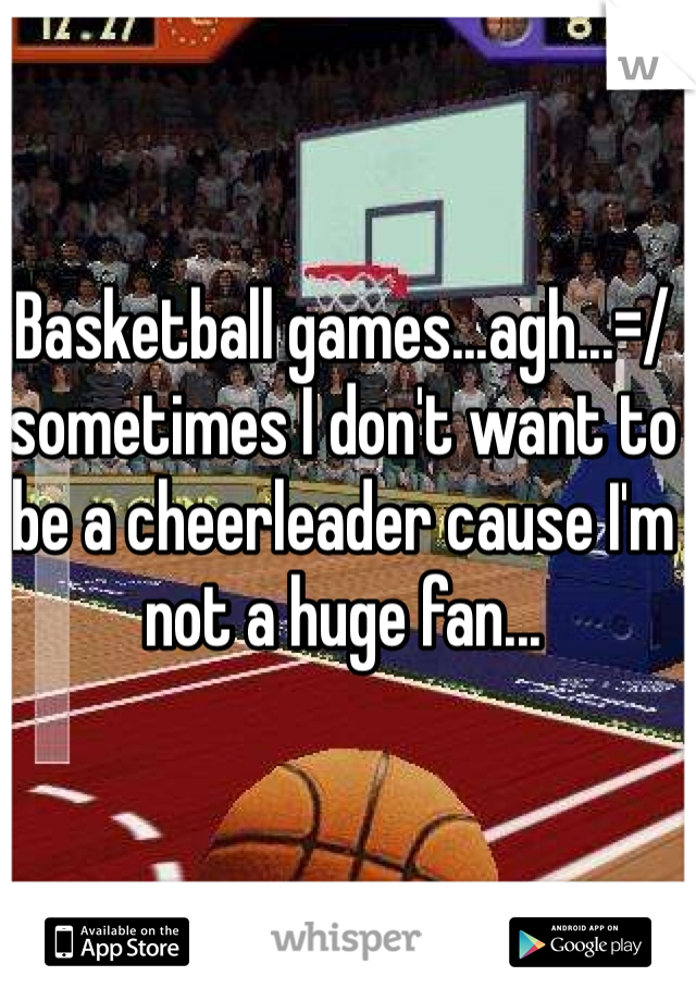 Basketball games...agh...=/  sometimes I don't want to be a cheerleader cause I'm not a huge fan...