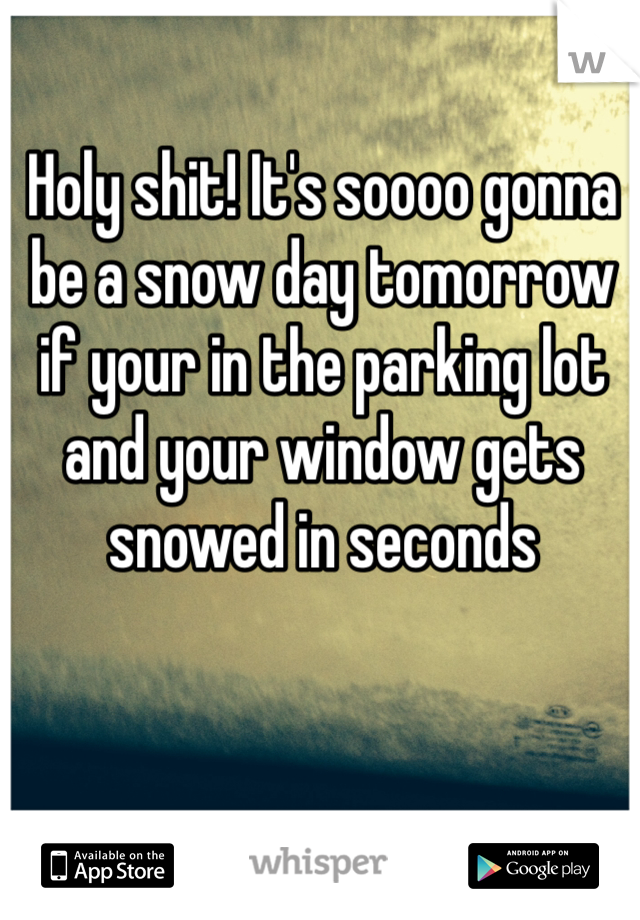 Holy shit! It's soooo gonna be a snow day tomorrow if your in the parking lot and your window gets snowed in seconds