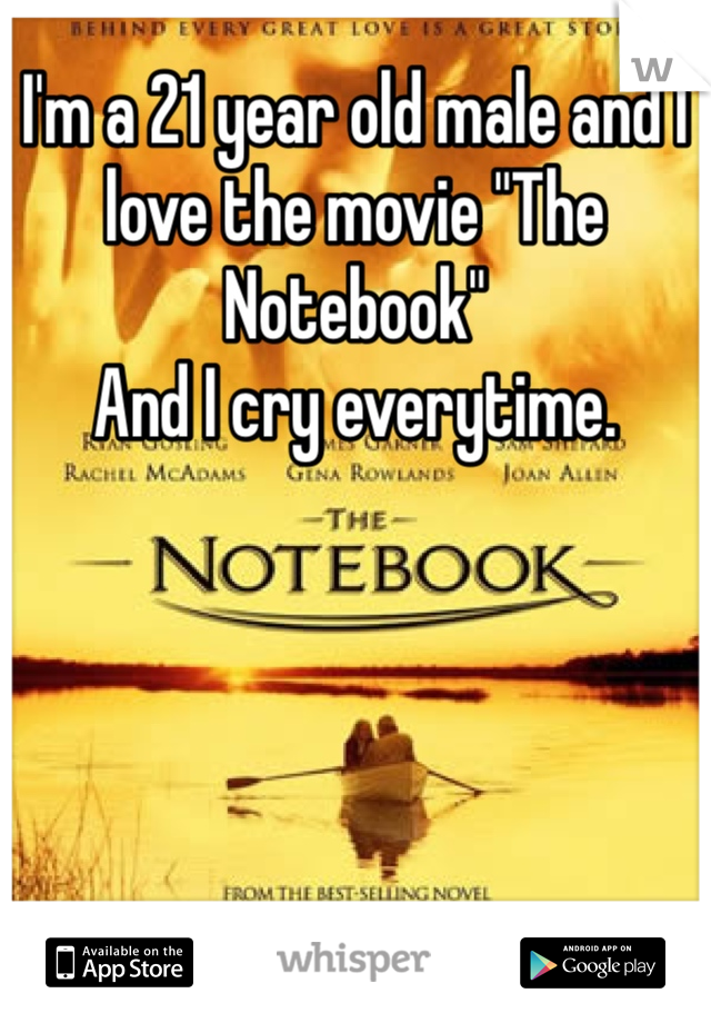 """I'm a 21 year old male and I love the movie """"The Notebook""""  And I cry everytime."""