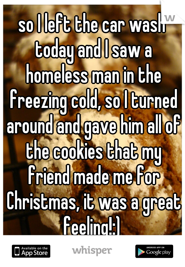so I left the car wash today and I saw a homeless man in the freezing cold, so I turned around and gave him all of the cookies that my friend made me for Christmas, it was a great feeling!:)