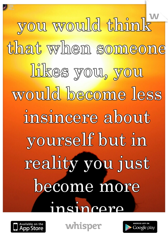 you would think that when someone likes you, you would become less insincere about yourself but in reality you just become more insincere