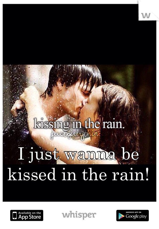 I just wanna be kissed in the rain!