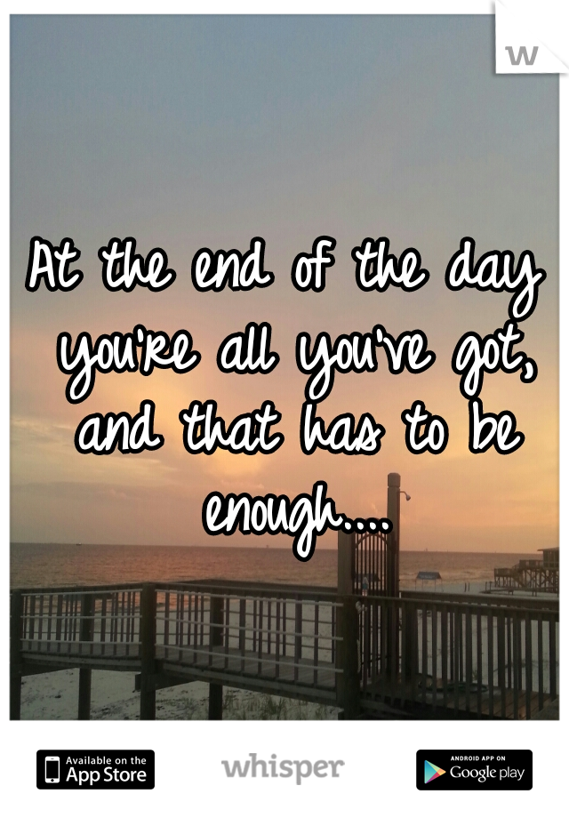 At the end of the day you're all you've got, and that has to be enough....