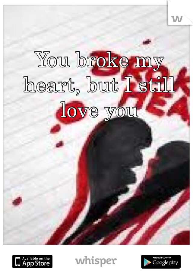 You broke my heart, but I still love you