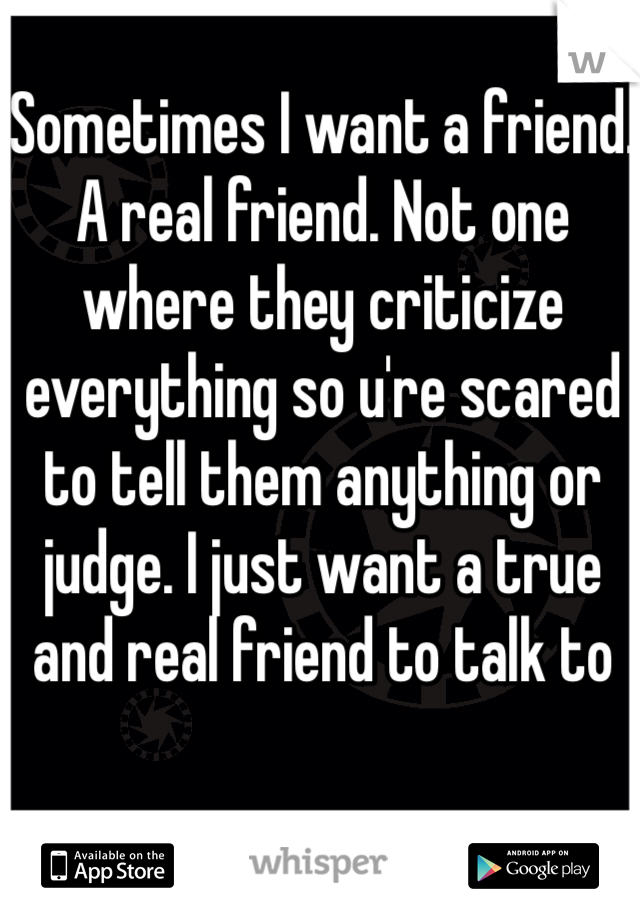 Sometimes I want a friend. A real friend. Not one where they criticize everything so u're scared to tell them anything or judge. I just want a true and real friend to talk to