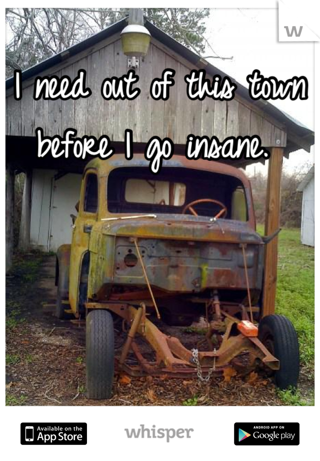 I need out of this town before I go insane.