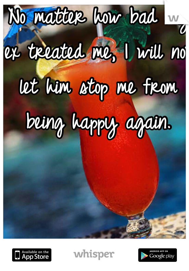 No matter how bad my ex treated me, I will not let him stop me from being happy again.