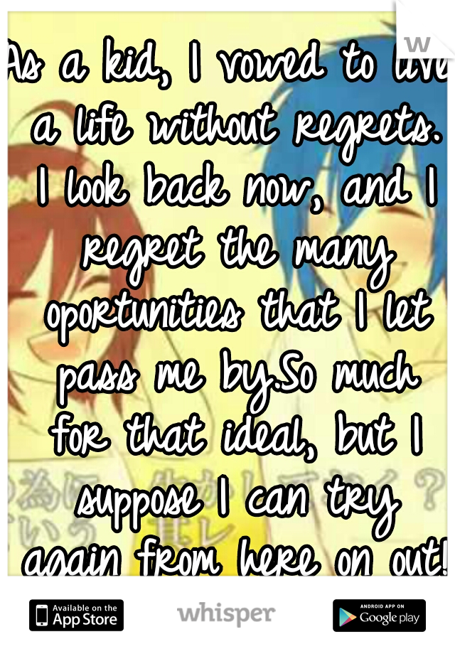 As a kid, I vowed to live a life without regrets. I look back now, and I regret the many oportunities that I let pass me by.So much for that ideal, but I suppose I can try again from here on out! :)