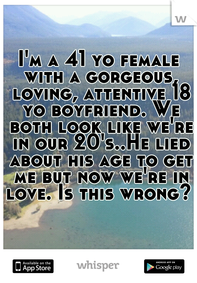 I'm a 41 yo female with a gorgeous, loving, attentive 18 yo boyfriend. We both look like we're in our 20's..He lied about his age to get me but now we're in love. Is this wrong?