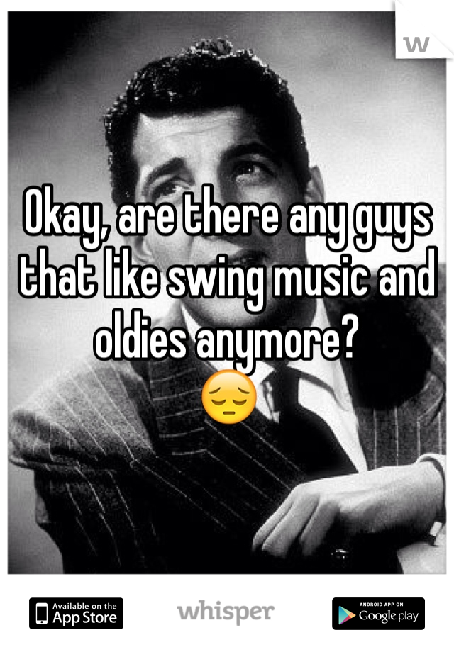 Okay, are there any guys that like swing music and oldies anymore?  😔