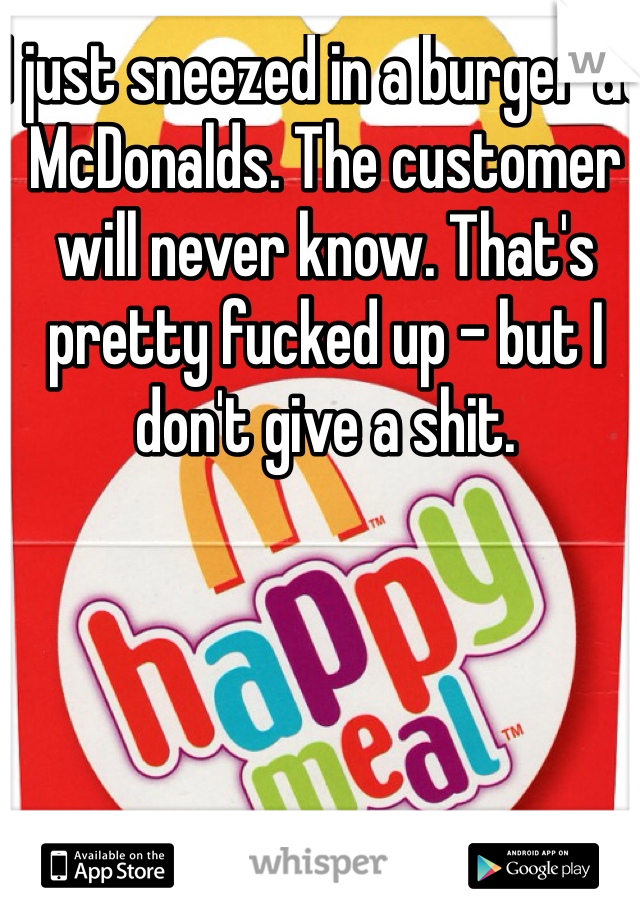 I just sneezed in a burger at McDonalds. The customer will never know. That's pretty fucked up - but I don't give a shit.
