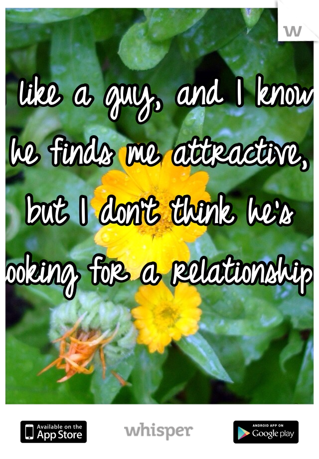 I like a guy, and I know he finds me attractive, but I don't think he's looking for a relationship.