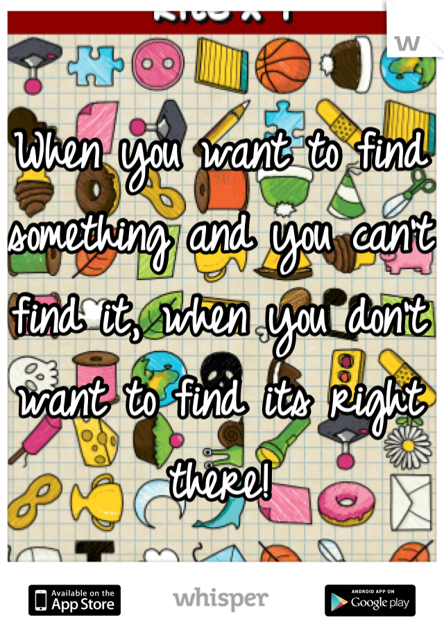 When you want to find something and you can't find it, when you don't want to find its right there!