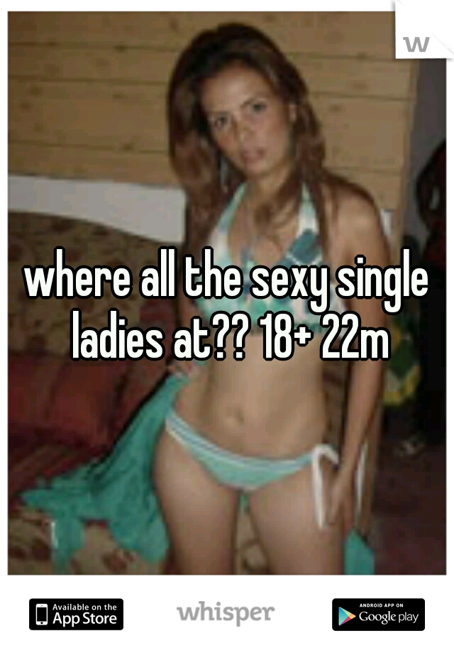 where all the sexy single ladies at?? 18+ 22m