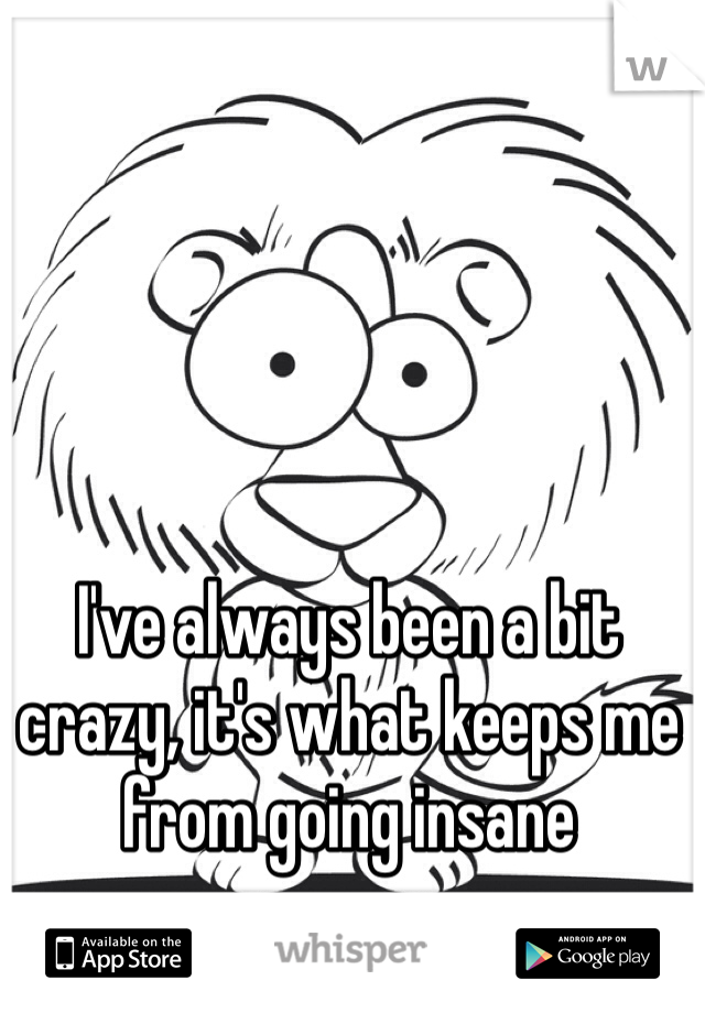 I've always been a bit crazy, it's what keeps me from going insane