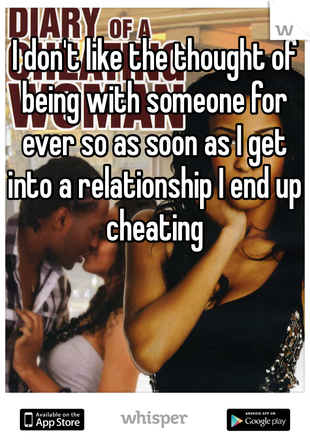 I don't like the thought of being with someone for ever so as soon as I get into a relationship I end up cheating