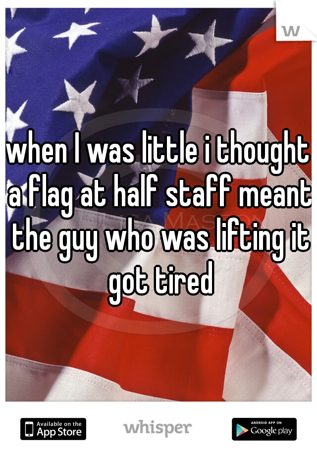 when I was little i thought a flag at half staff meant the guy who was lifting it got tired