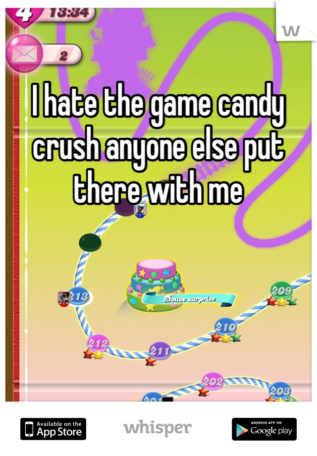 I hate the game candy crush anyone else put there with me