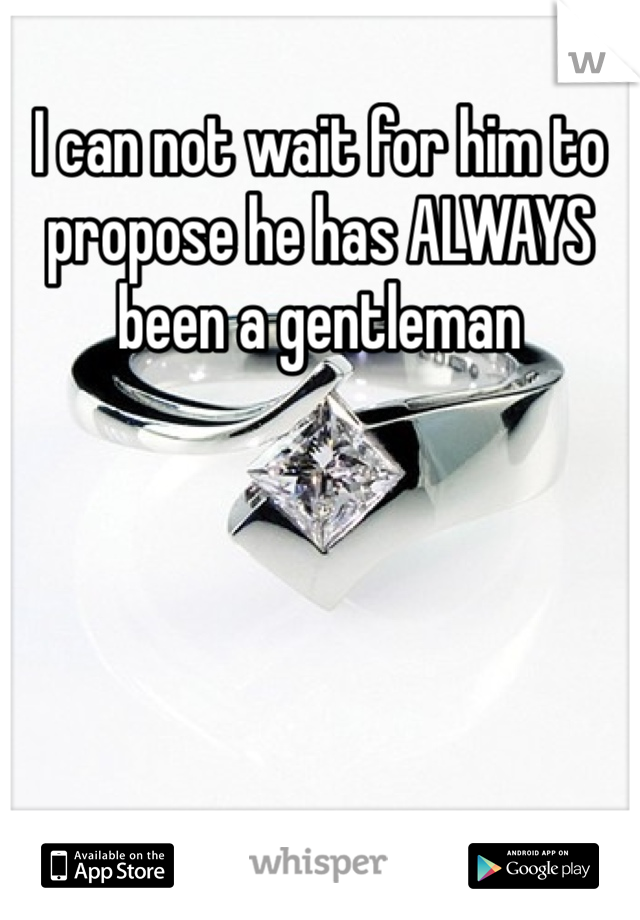 I can not wait for him to propose he has ALWAYS been a gentleman