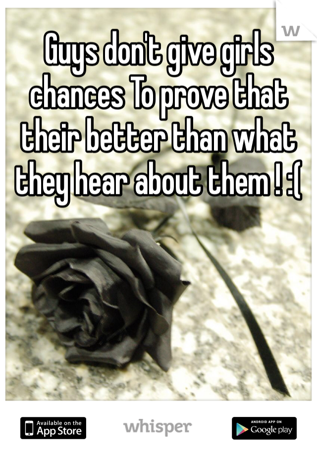 Guys don't give girls chances To prove that their better than what they hear about them ! :(