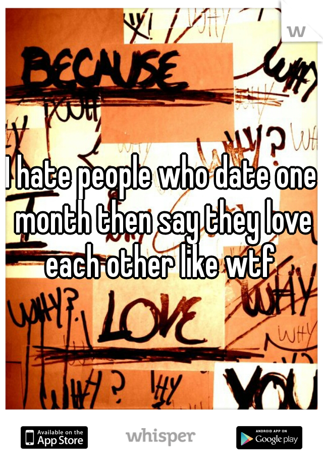 I hate people who date one month then say they love each other like wtf