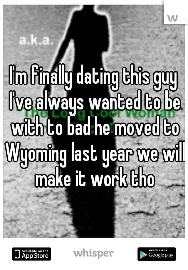 I'm finally dating this guy I've always wanted to be with to bad he moved to Wyoming last year we will make it work tho