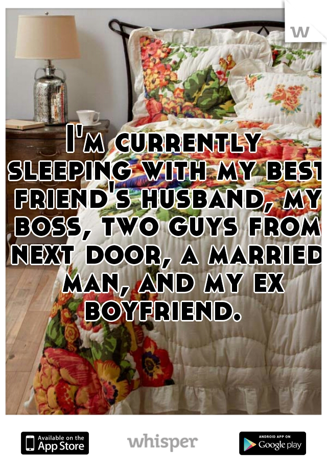 I'm currently sleeping with my best friend's husband, my boss, two guys from next door, a married  man, and my ex boyfriend.