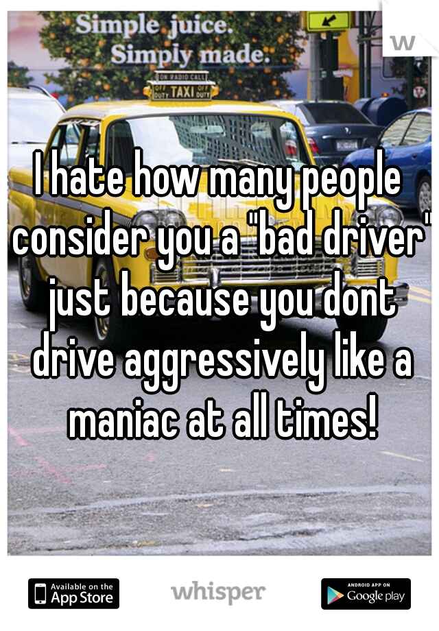 "I hate how many people consider you a ""bad driver"" just because you dont drive aggressively like a maniac at all times!"