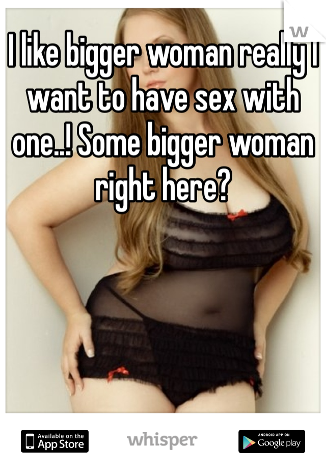 I like bigger woman really I want to have sex with one..! Some bigger woman right here?