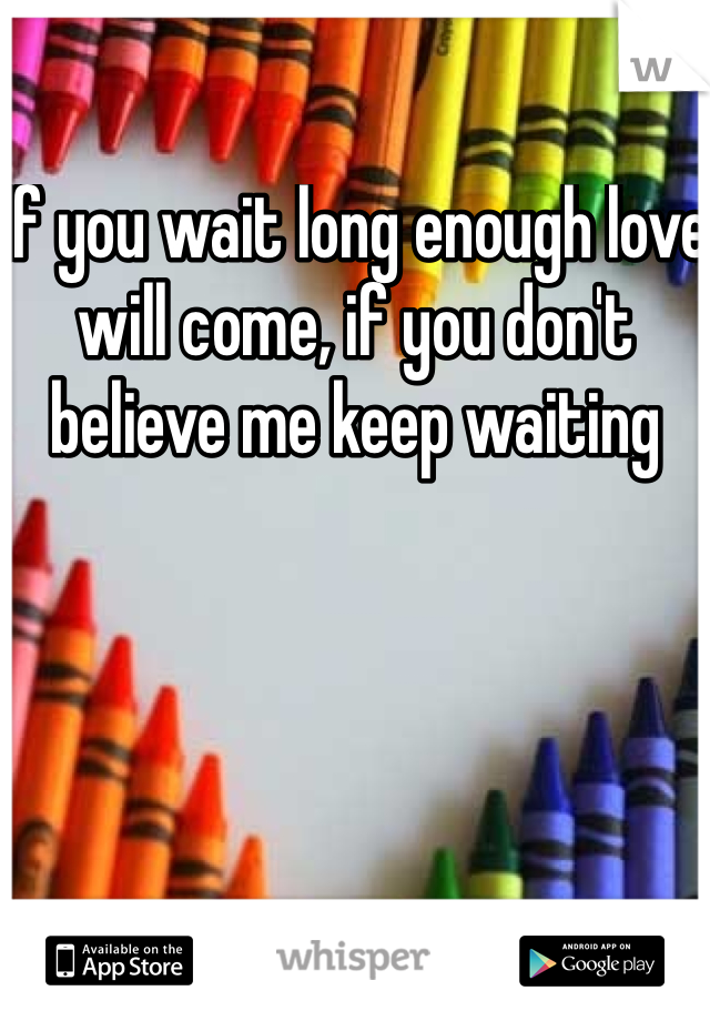 If you wait long enough love will come, if you don't believe me keep waiting