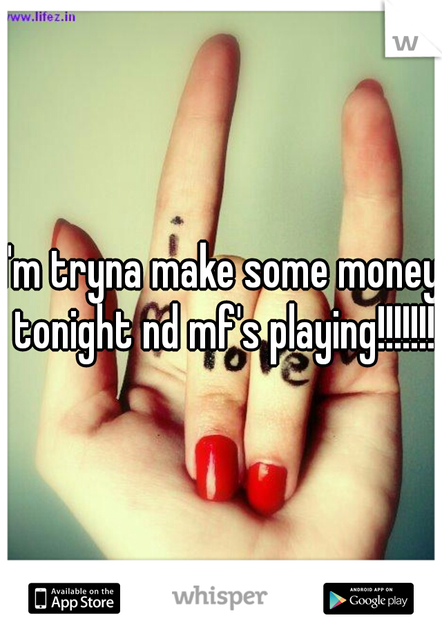 I'm tryna make some money tonight nd mf's playing!!!!!!!