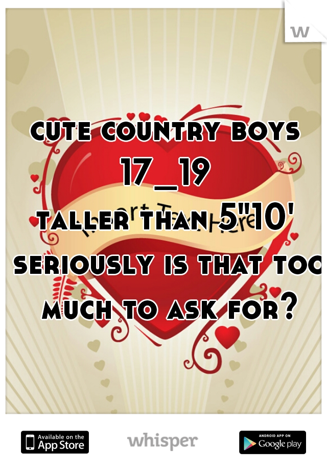 """cute country boys  17_19  taller than 5""""10'  seriously is that too much to ask for?"""