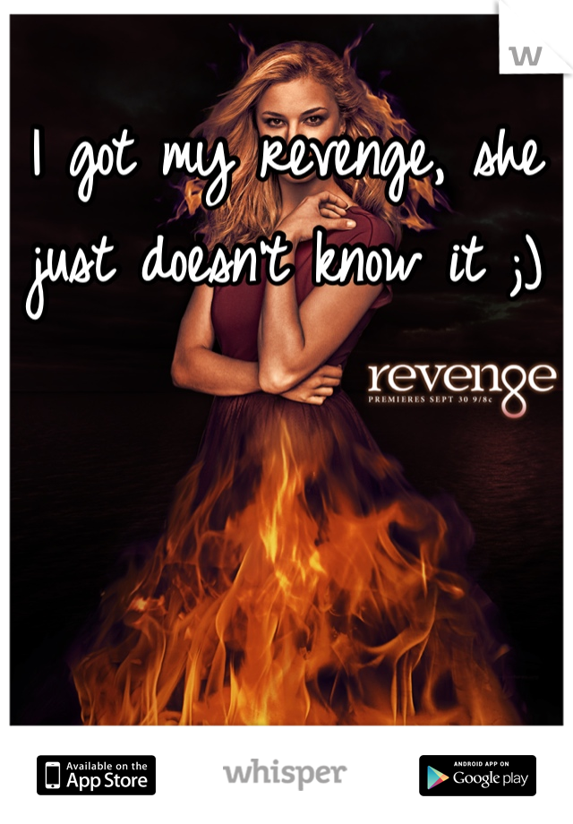 I got my revenge, she just doesn't know it ;)