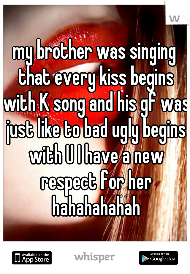 my brother was singing that every kiss begins with K song and his gf was just like to bad ugly begins with U I have a new respect for her hahahahahah
