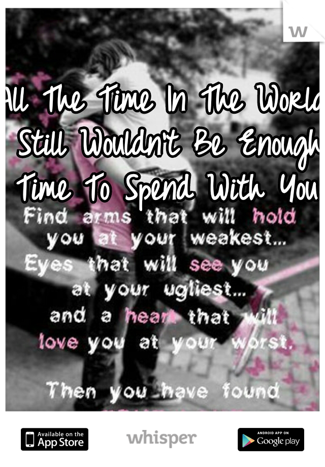 All The Time In The World Still Wouldn't Be Enough Time To Spend With You.