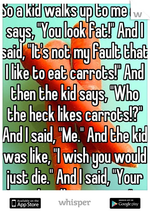"""So a kid walks up to me and says, """"You look fat!"""" And I said, """"It's not my fault that I like to eat carrots!"""" And then the kid says, """"Who the heck likes carrots!?"""" And I said, """"Me."""" And the kid was like, """"I wish you would just die."""" And I said, """"Your wish will come true."""""""