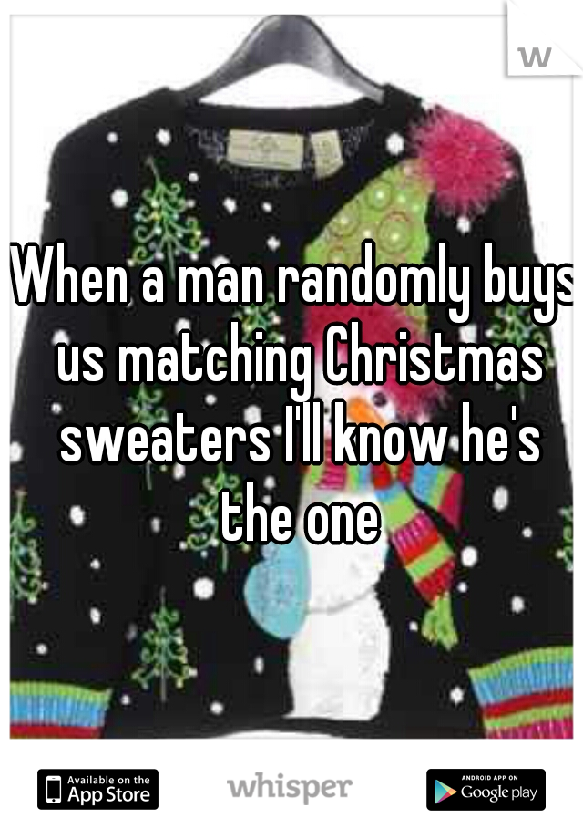 When a man randomly buys us matching Christmas sweaters I'll know he's the one